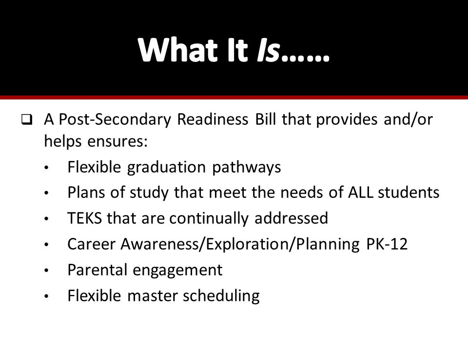  A Post-Secondary Readiness Bill that provides and/or helps ensures: Flexible graduation pathways Plans of study that meet the needs of ALL students