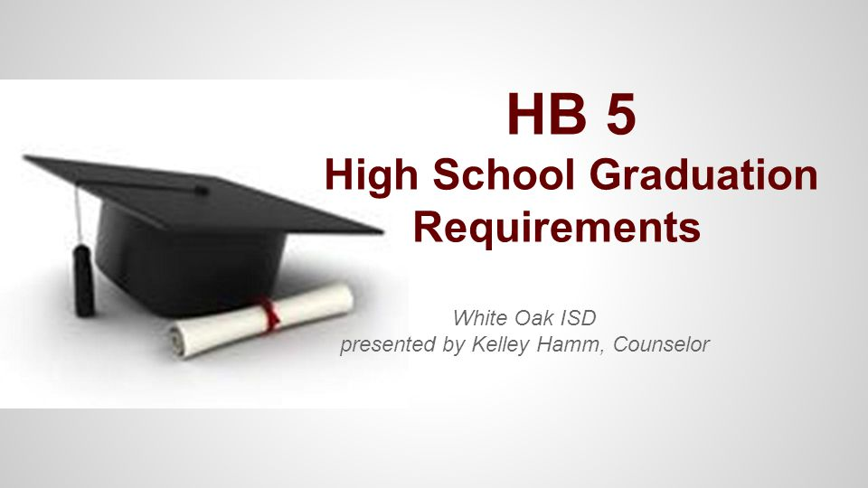 HB 5 High School Graduation Requirements White Oak ISD presented by Kelley Hamm, Counselor