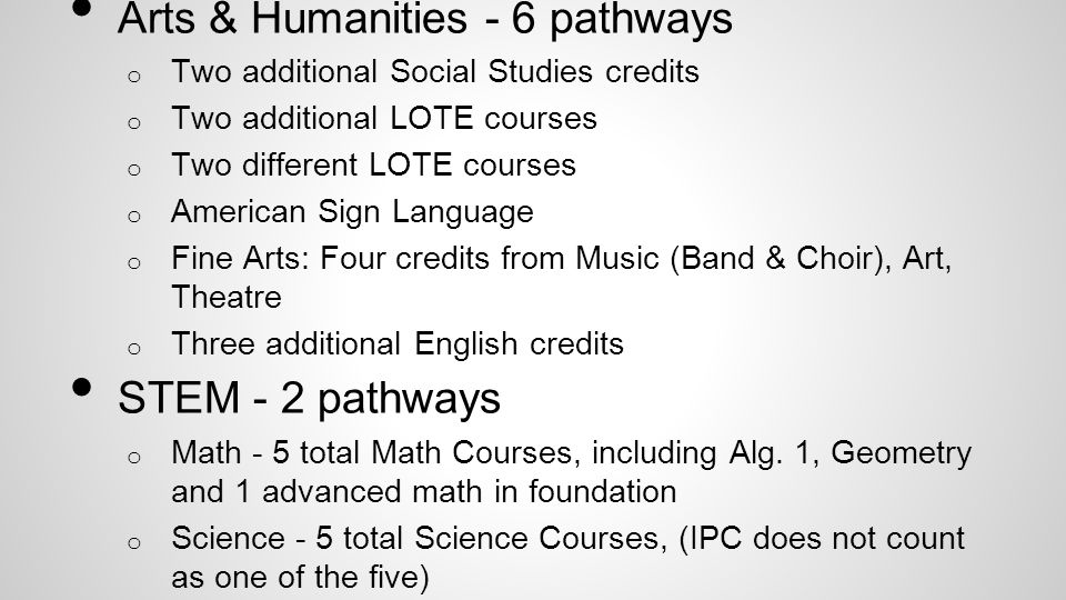 Arts & Humanities - 6 pathways o Two additional Social Studies credits o Two additional LOTE courses o Two different LOTE courses o American Sign Language o Fine Arts: Four credits from Music (Band & Choir), Art, Theatre o Three additional English credits STEM - 2 pathways o Math - 5 total Math Courses, including Alg.