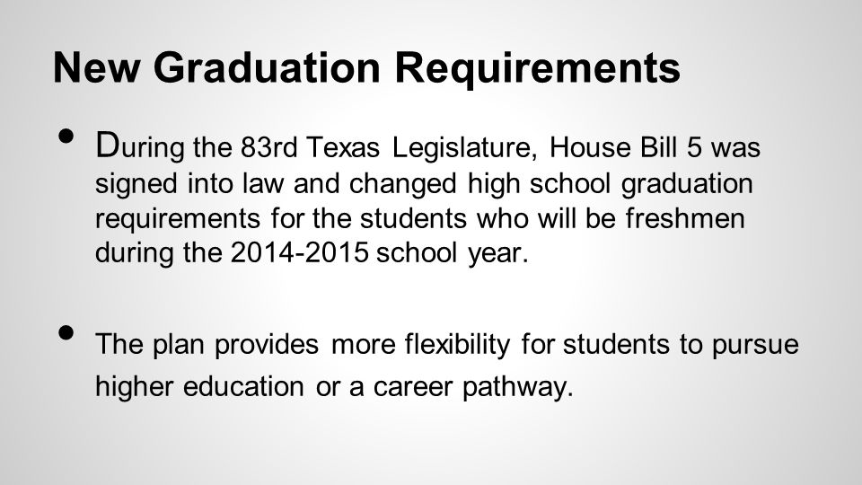 New Graduation Requirements D uring the 83rd Texas Legislature, House Bill 5 was signed into law and changed high school graduation requirements for t