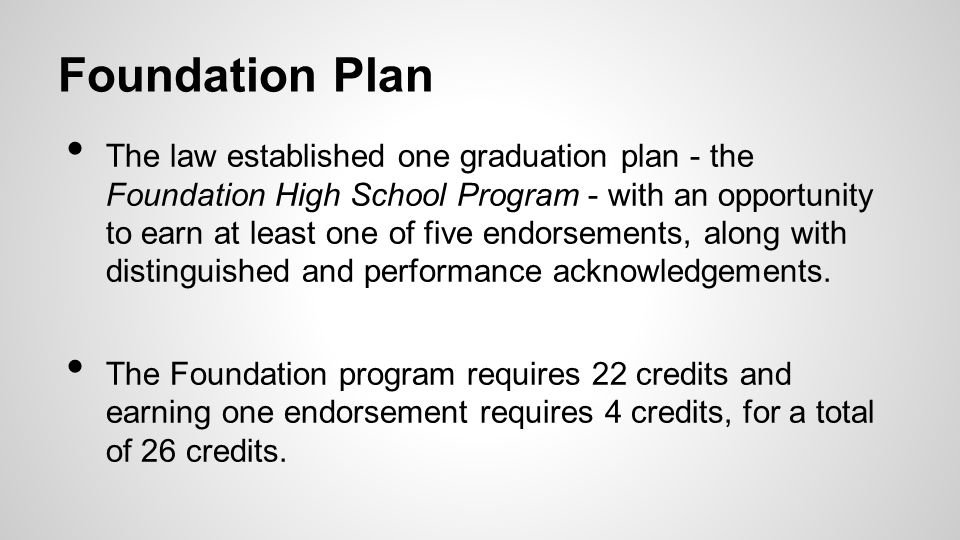 Foundation Plan The law established one graduation plan - the Foundation High School Program - with an opportunity to earn at least one of five endors