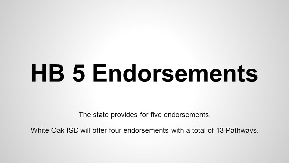 HB 5 Endorsements The state provides for five endorsements. White Oak ISD will offer four endorsements with a total of 13 Pathways.