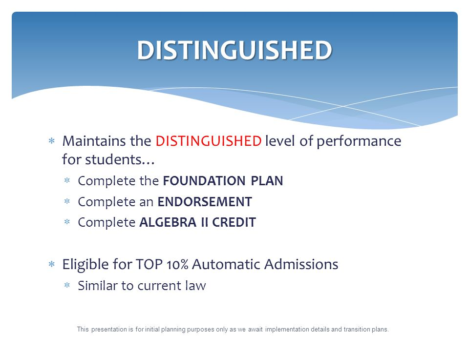  Maintains the DISTINGUISHED level of performance for students…  Complete the FOUNDATION PLAN  Complete an ENDORSEMENT  Complete ALGEBRA II CREDIT  Eligible for TOP 10% Automatic Admissions  Similar to current law DISTINGUISHED This presentation is for initial planning purposes only as we await implementation details and transition plans.
