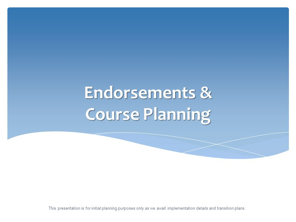 Endorsements & Course Planning This presentation is for initial planning purposes only as we await implementation details and transition plans.