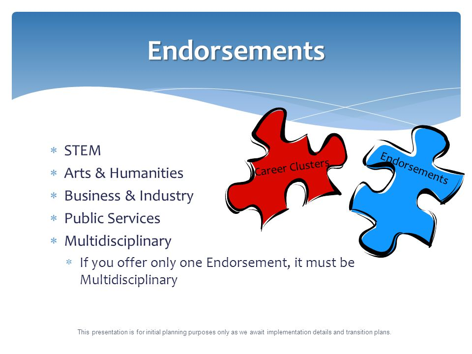  STEM  Arts & Humanities  Business & Industry  Public Services  Multidisciplinary  If you offer only one Endorsement, it must be Multidisciplinary Endorsements Career Clusters Endorsements This presentation is for initial planning purposes only as we await implementation details and transition plans.