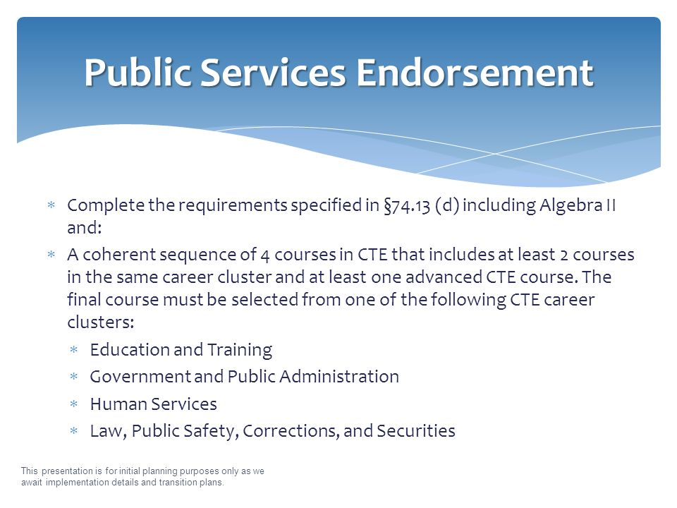  Complete the requirements specified in §74.13 (d) including Algebra II and:  A coherent sequence of 4 courses in CTE that includes at least 2 courses in the same career cluster and at least one advanced CTE course.