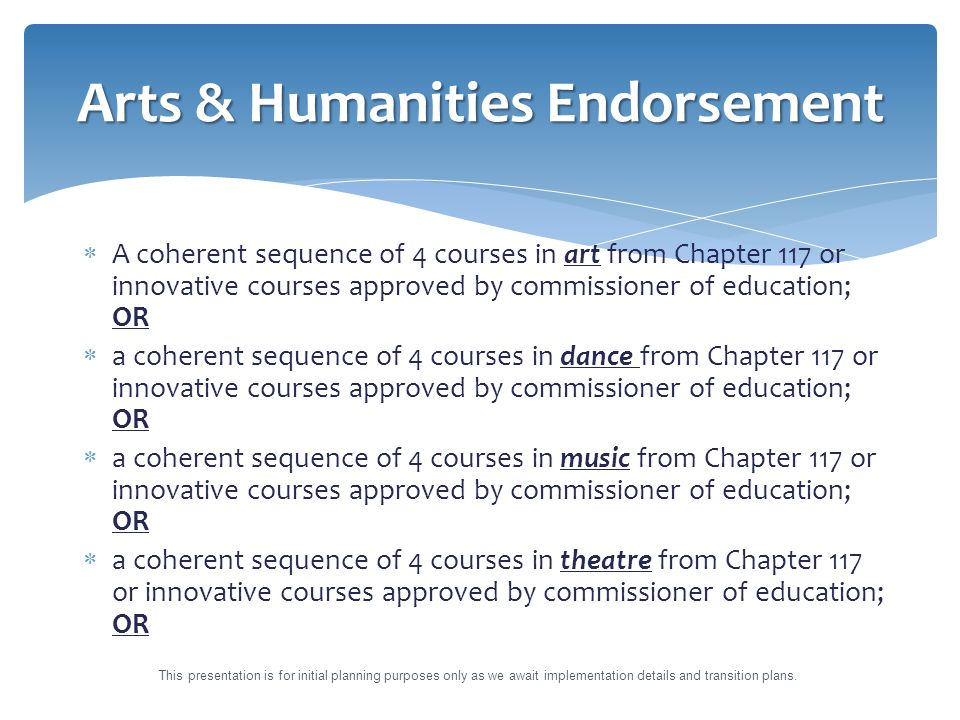  A coherent sequence of 4 courses in art from Chapter 117 or innovative courses approved by commissioner of education; OR  a coherent sequence of 4 courses in dance from Chapter 117 or innovative courses approved by commissioner of education; OR  a coherent sequence of 4 courses in music from Chapter 117 or innovative courses approved by commissioner of education; OR  a coherent sequence of 4 courses in theatre from Chapter 117 or innovative courses approved by commissioner of education; OR Arts & Humanities Endorsement This presentation is for initial planning purposes only as we await implementation details and transition plans.