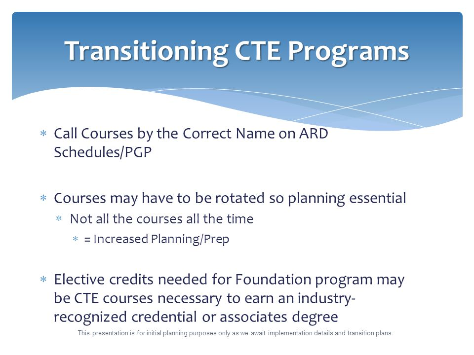  Call Courses by the Correct Name on ARD Schedules/PGP  Courses may have to be rotated so planning essential  Not all the courses all the time  = Increased Planning/Prep  Elective credits needed for Foundation program may be CTE courses necessary to earn an industry- recognized credential or associates degree Transitioning CTE Programs This presentation is for initial planning purposes only as we await implementation details and transition plans.