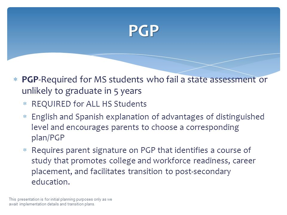  PGP-Required for MS students who fail a state assessment or unlikely to graduate in 5 years  REQUIRED for ALL HS Students  English and Spanish explanation of advantages of distinguished level and encourages parents to choose a corresponding plan/PGP  Requires parent signature on PGP that identifies a course of study that promotes college and workforce readiness, career placement, and facilitates transition to post-secondary education.
