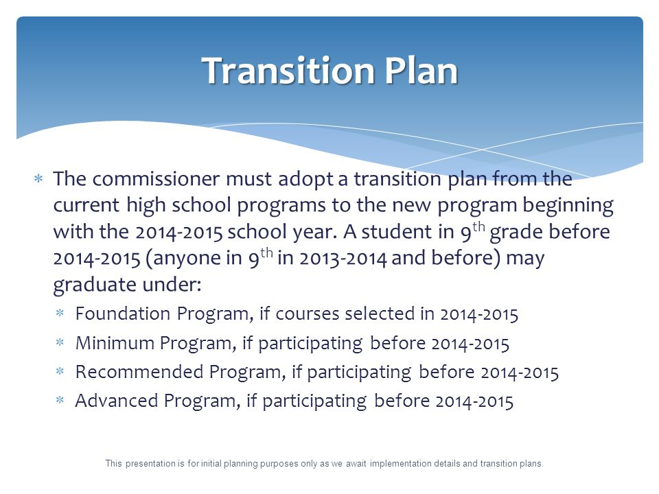  The commissioner must adopt a transition plan from the current high school programs to the new program beginning with the 2014-2015 school year.