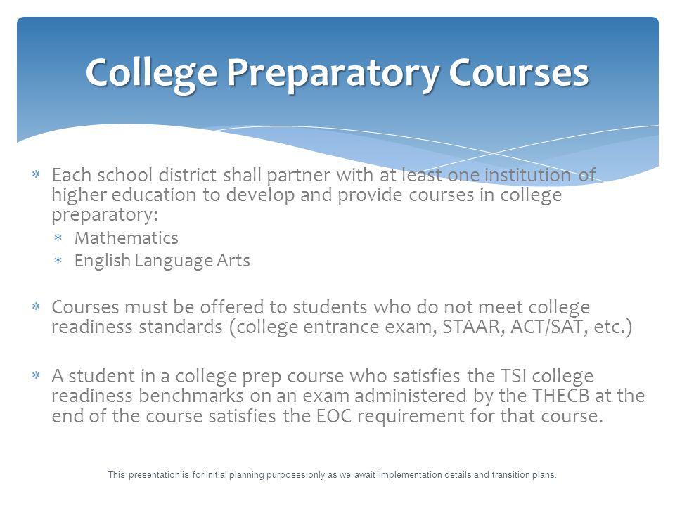  Each school district shall partner with at least one institution of higher education to develop and provide courses in college preparatory:  Mathematics  English Language Arts  Courses must be offered to students who do not meet college readiness standards (college entrance exam, STAAR, ACT/SAT, etc.)  A student in a college prep course who satisfies the TSI college readiness benchmarks on an exam administered by the THECB at the end of the course satisfies the EOC requirement for that course.