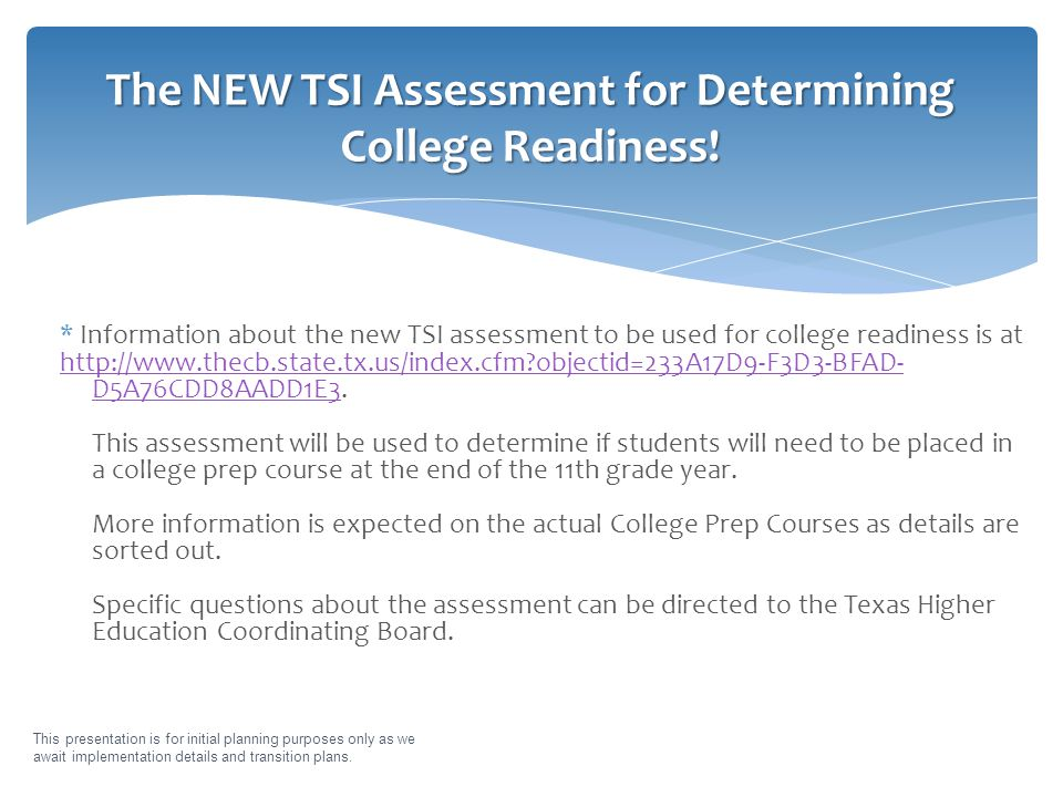 * Information about the new TSI assessment to be used for college readiness is at http://www.thecb.state.tx.us/index.cfm objectid=233A17D9-F3D3-BFAD- D5A76CDD8AADD1E3http://www.thecb.state.tx.us/index.cfm objectid=233A17D9-F3D3-BFAD- D5A76CDD8AADD1E3.