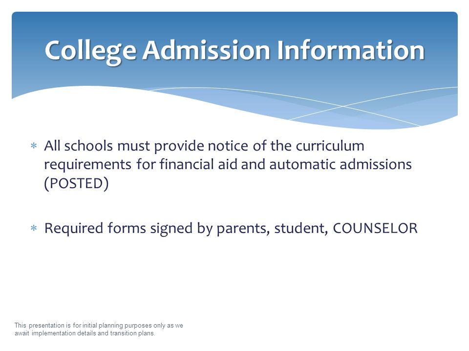  All schools must provide notice of the curriculum requirements for financial aid and automatic admissions (POSTED)  Required forms signed by parents, student, COUNSELOR This presentation is for initial planning purposes only as we await implementation details and transition plans.