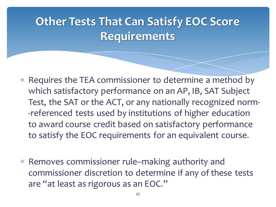 Other Tests That Can Satisfy EOC Score Requirements  Requires the TEA commissioner to determine a method by which satisfactory performance on an AP, IB, SAT Subject Test, the SAT or the ACT, or any nationally recognized norm- ­‐referenced tests used by institutions of higher education to award course credit based on satisfactory performance to satisfy the EOC requirements for an equivalent course.