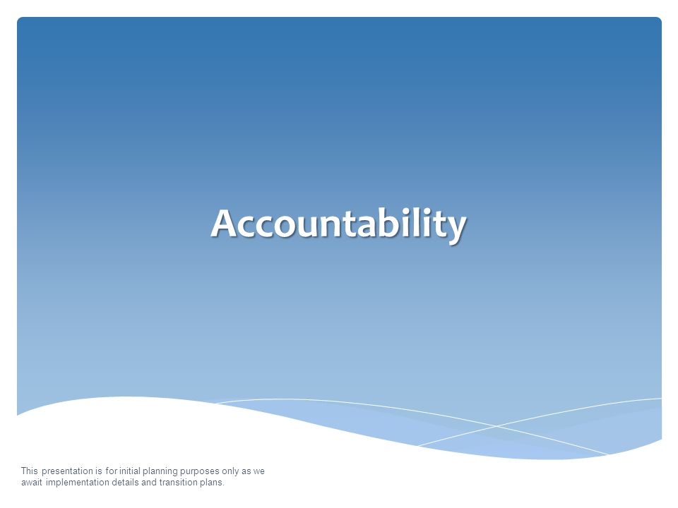 Accountability This presentation is for initial planning purposes only as we await implementation details and transition plans.
