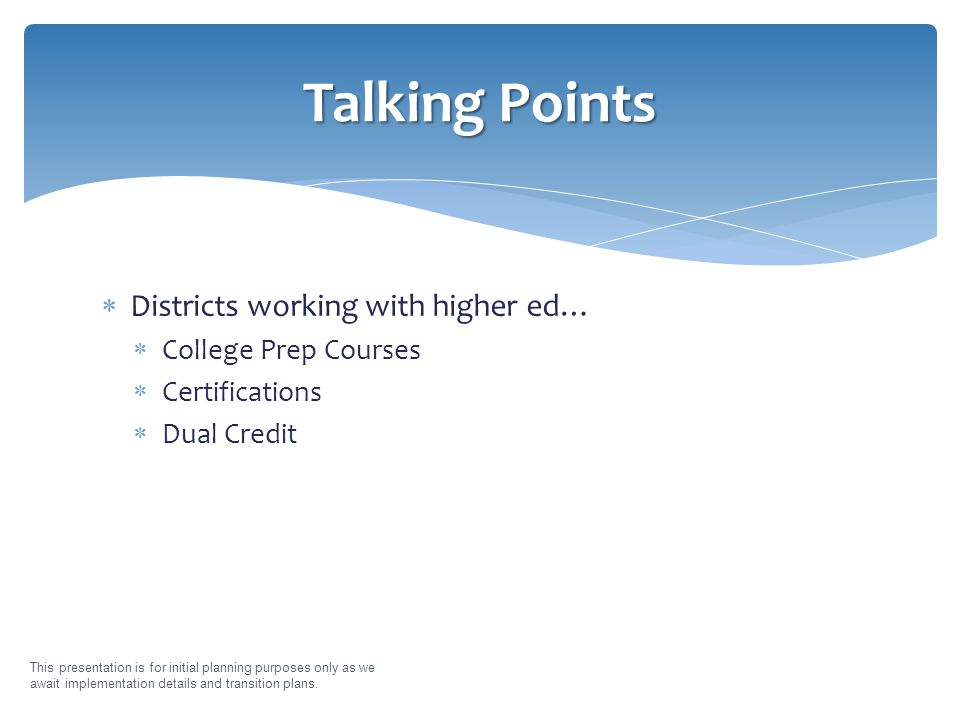  Districts working with higher ed…  College Prep Courses  Certifications  Dual Credit This presentation is for initial planning purposes only as we await implementation details and transition plans.