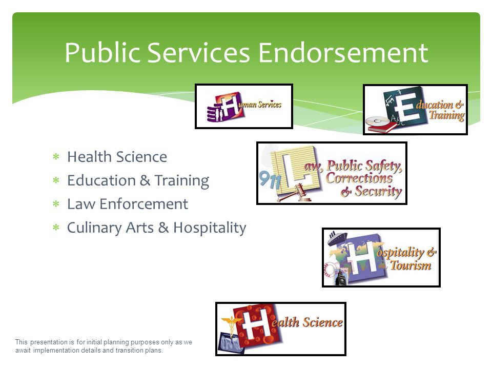  Health Science  Education & Training  Law Enforcement  Culinary Arts & Hospitality Public Services Endorsement This presentation is for initial p