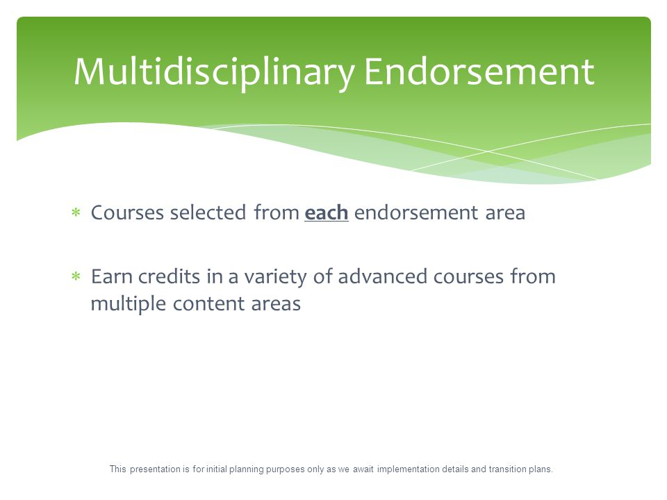  Courses selected from each endorsement area  Earn credits in a variety of advanced courses from multiple content areas Multidisciplinary Endorsemen