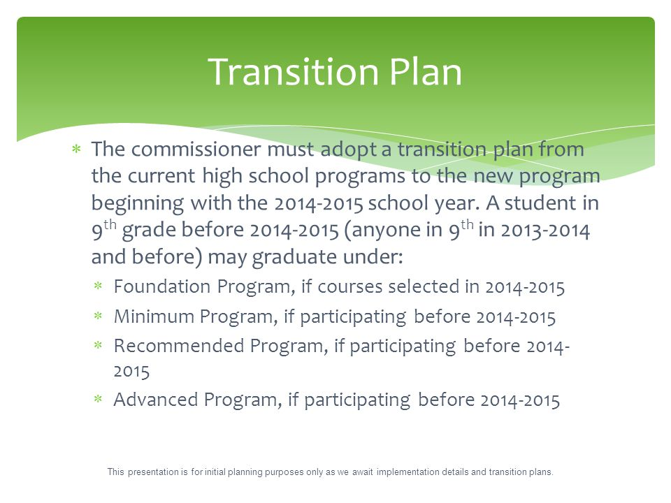  The commissioner must adopt a transition plan from the current high school programs to the new program beginning with the 2014-2015 school year. A s