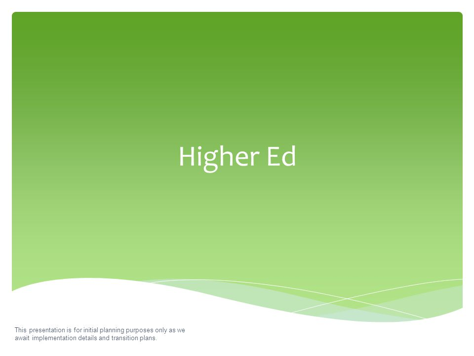 Higher Ed This presentation is for initial planning purposes only as we await implementation details and transition plans.