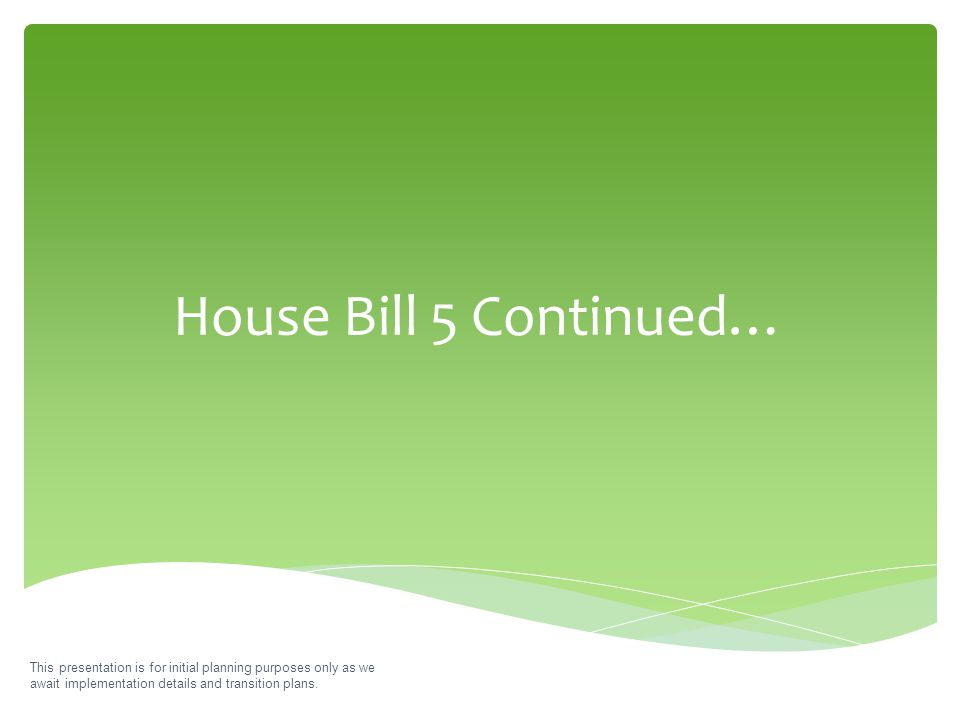 House Bill 5 Continued… This presentation is for initial planning purposes only as we await implementation details and transition plans.