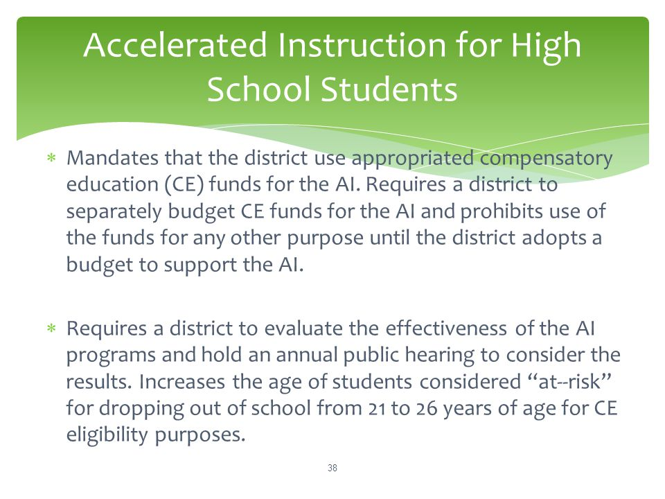 Accelerated Instruction for High School Students  Mandates that the district use appropriated compensatory education (CE) funds for the AI. Requires