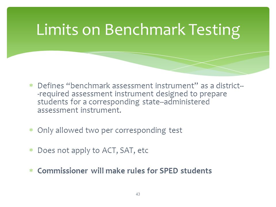 "Limits on Benchmark Testing  Defines ""benchmark assessment instrument"" as a district-­ ‐required assessment instrument designed to prepare students f"