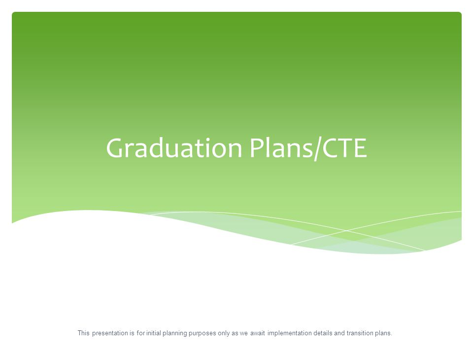 Graduation Plans/CTE This presentation is for initial planning purposes only as we await implementation details and transition plans.