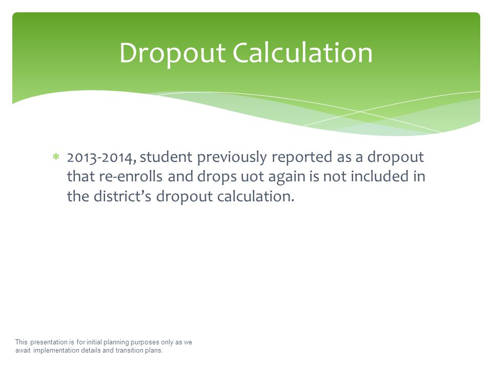  2013-2014, student previously reported as a dropout that re-enrolls and drops uot again is not included in the district's dropout calculation. This