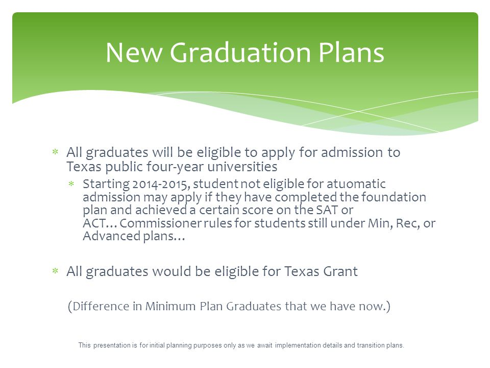  All graduates will be eligible to apply for admission to Texas public four-year universities  Starting 2014-2015, student not eligible for atuomati