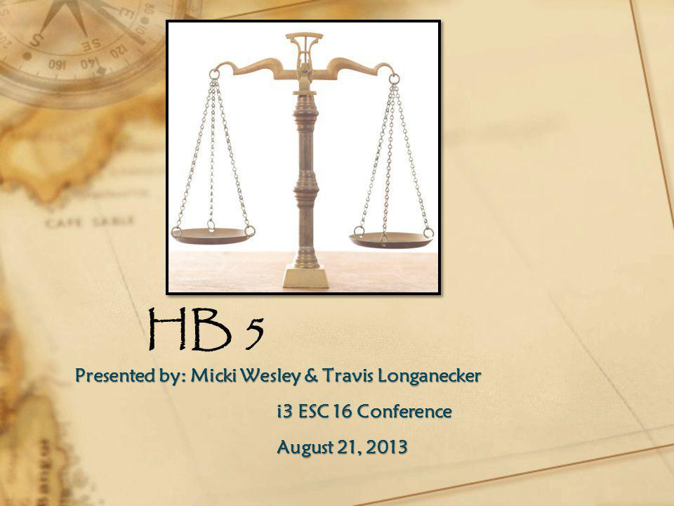 HB 5 Presented by: Micki Wesley & Travis Longanecker i3 ESC 16 Conference August 21, 2013