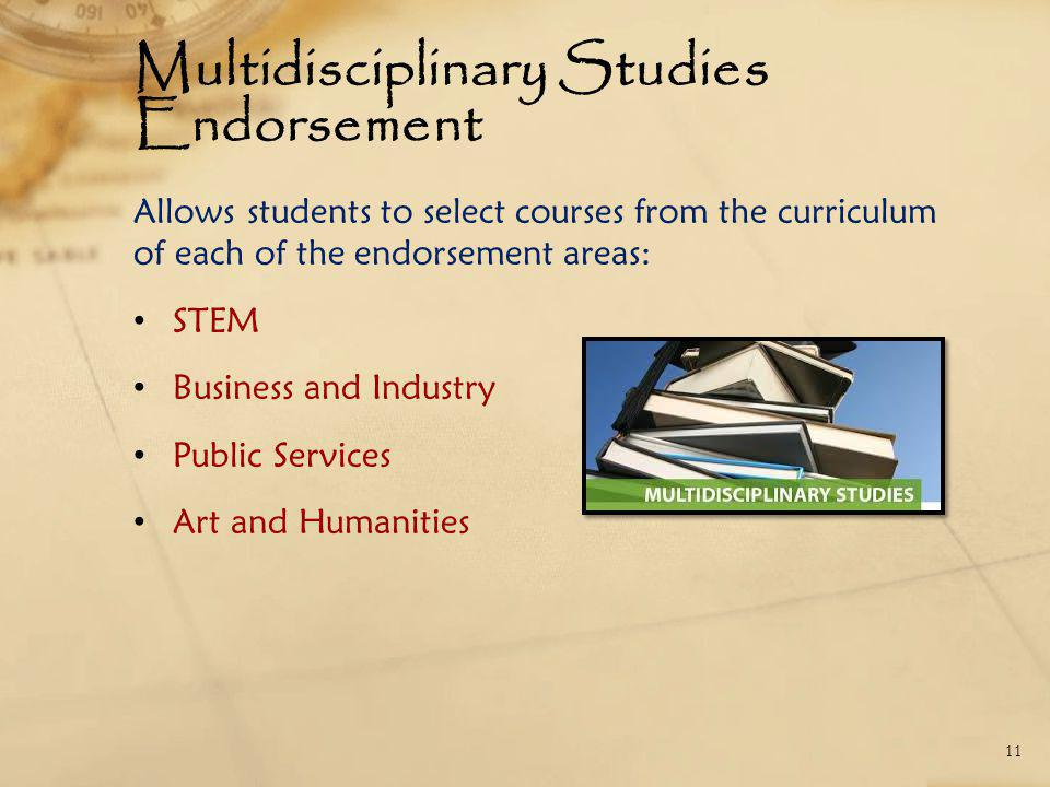 Multidisciplinary Studies Endorsement Allows students to select courses from the curriculum of each of the endorsement areas: STEM Business and Industry Public Services Art and Humanities 11