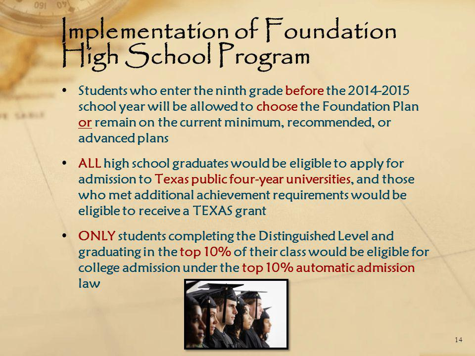 Implementation of Foundation High School Program Students who enter the ninth grade before the 2014-2015 school year will be allowed to choose the Fou