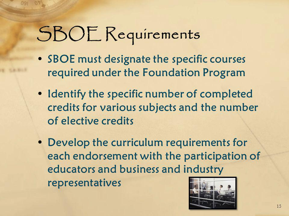 SBOE Requirements SBOE must designate the specific courses required under the Foundation Program Identify the specific number of completed credits for various subjects and the number of elective credits Develop the curriculum requirements for each endorsement with the participation of educators and business and industry representatives 15