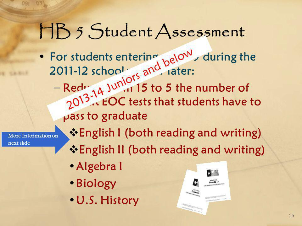 HB 5 Student Assessment For students entering grade 9 during the 2011-12 school year or later: − Reduces from 15 to 5 the number of STAAR EOC tests th