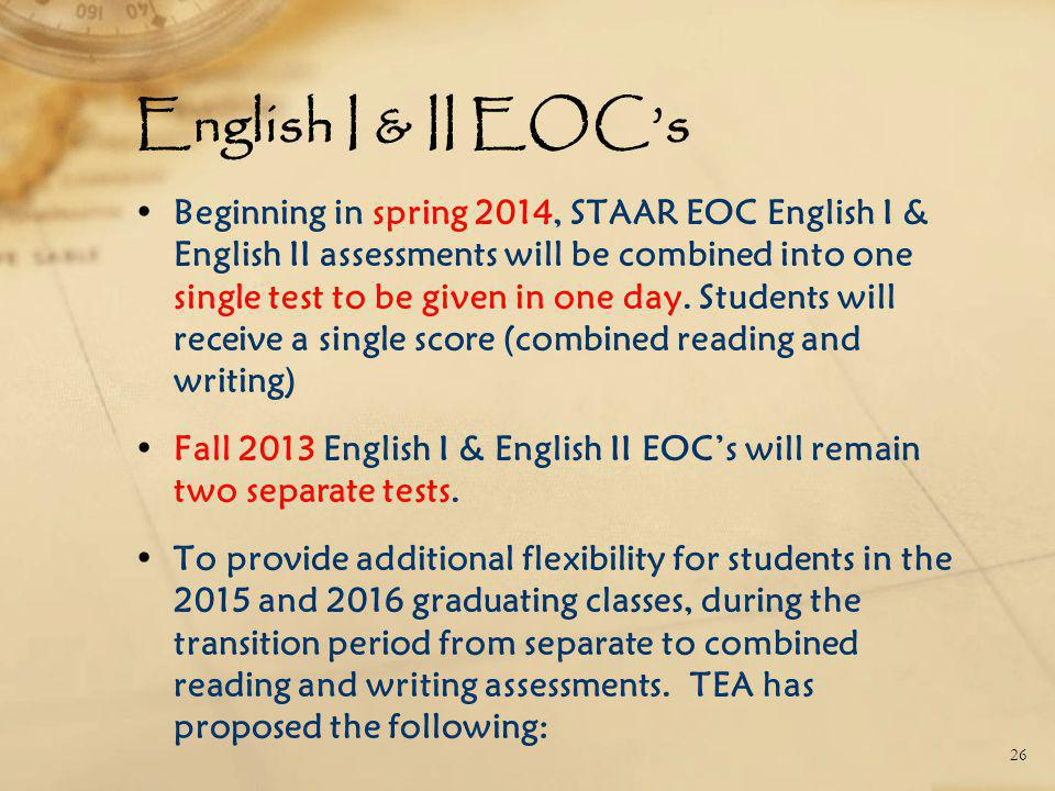 English I & II EOC's Beginning in spring 2014, STAAR EOC English I & English II assessments will be combined into one single test to be given in one day.