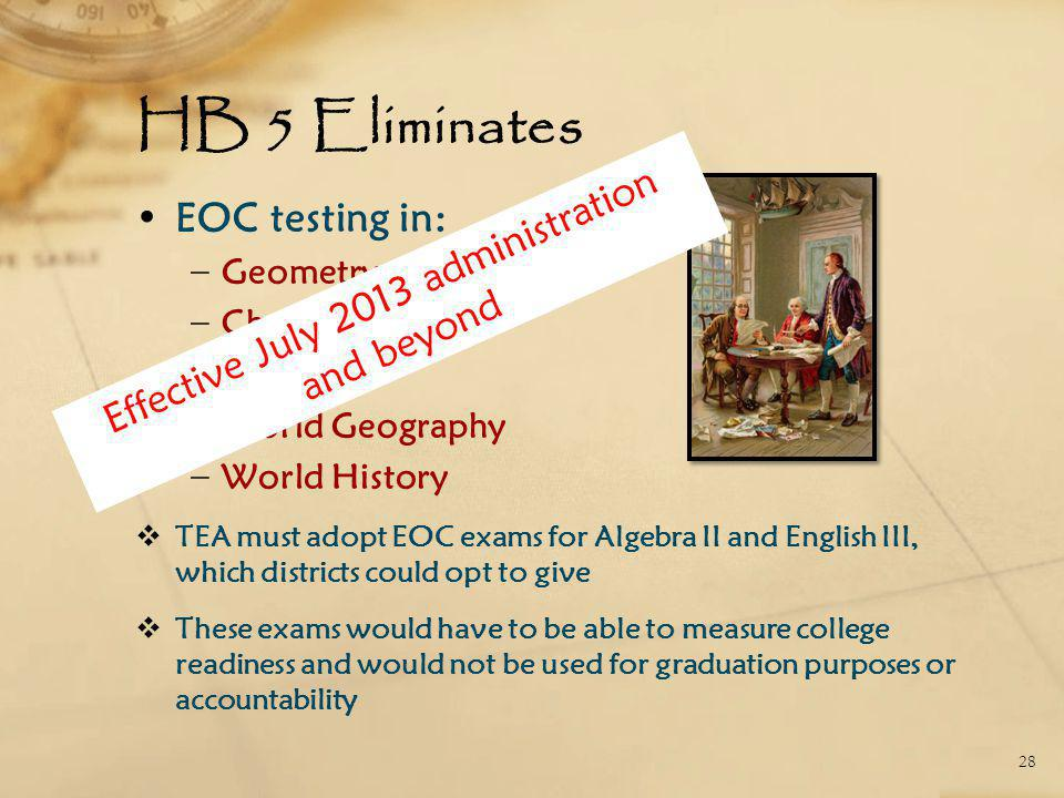 HB 5 Eliminates EOC testing in: − Geometry − Chemistry − Physics − World Geography − World History  TEA must adopt EOC exams for Algebra II and English III, which districts could opt to give  These exams would have to be able to measure college readiness and would not be used for graduation purposes or accountability 28 Effective July 2013 administration and beyond