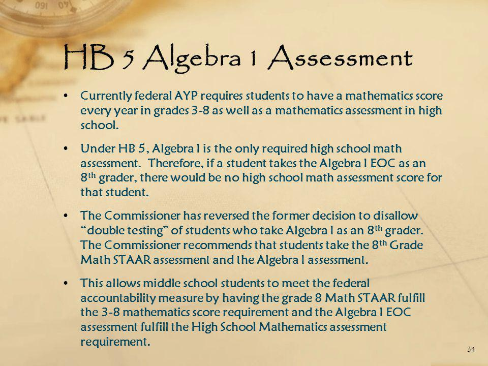 HB 5 Algebra 1 Assessment Currently federal AYP requires students to have a mathematics score every year in grades 3-8 as well as a mathematics assessment in high school.