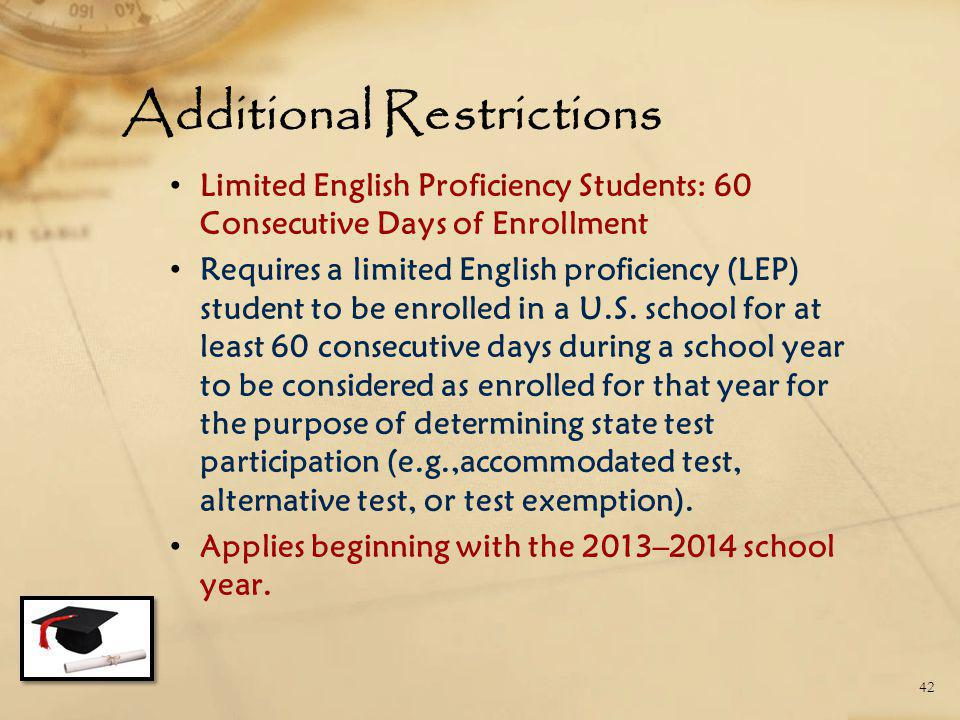 Additional Restrictions Limited English Proficiency Students: 60 Consecutive Days of Enrollment Requires a limited English proficiency (LEP) student t