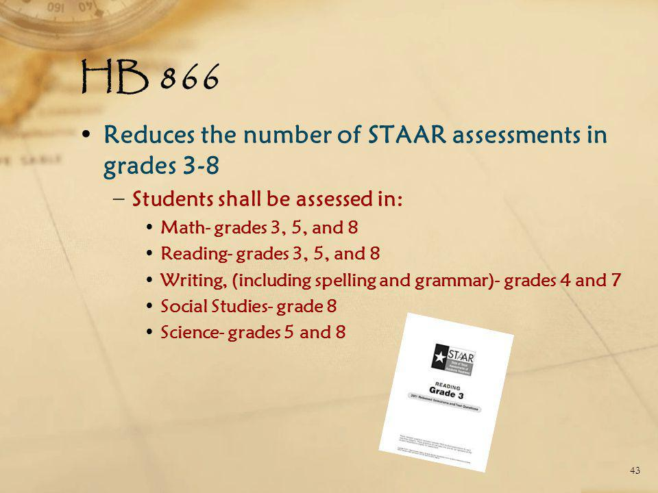 HB 866 Reduces the number of STAAR assessments in grades 3-8 − Students shall be assessed in: Math- grades 3, 5, and 8 Reading- grades 3, 5, and 8 Writing, (including spelling and grammar)- grades 4 and 7 Social Studies- grade 8 Science- grades 5 and 8 43