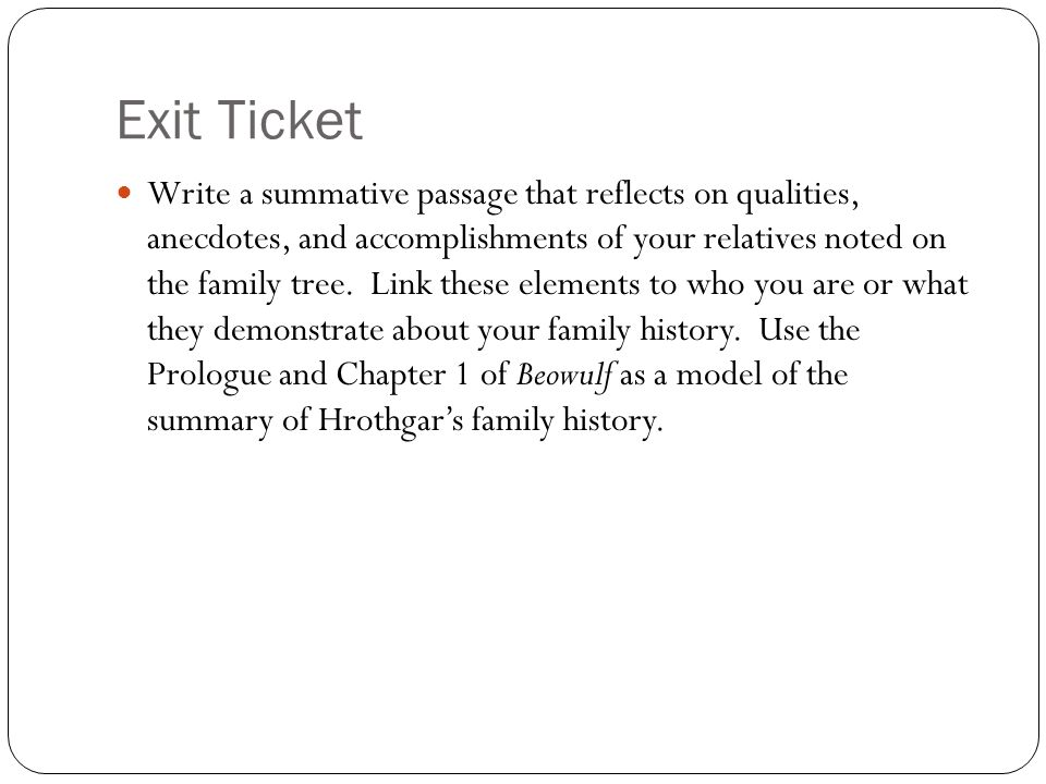 Exit Ticket Write a summative passage that reflects on qualities, anecdotes, and accomplishments of your relatives noted on the family tree. Link thes
