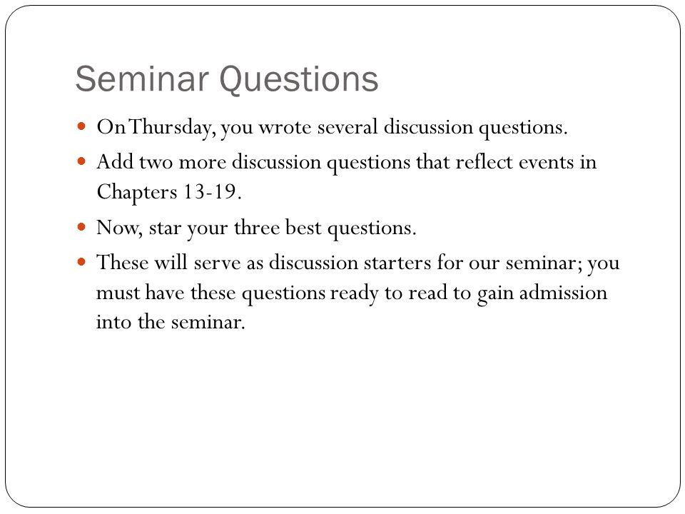 Seminar Questions On Thursday, you wrote several discussion questions. Add two more discussion questions that reflect events in Chapters 13-19. Now, s
