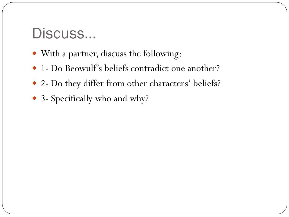 Discuss… With a partner, discuss the following: 1- Do Beowulf's beliefs contradict one another? 2- Do they differ from other characters' beliefs? 3- S