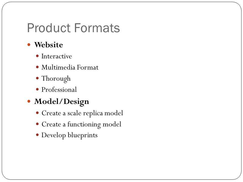 Product Formats Website Interactive Multimedia Format Thorough Professional Model/Design Create a scale replica model Create a functioning model Devel