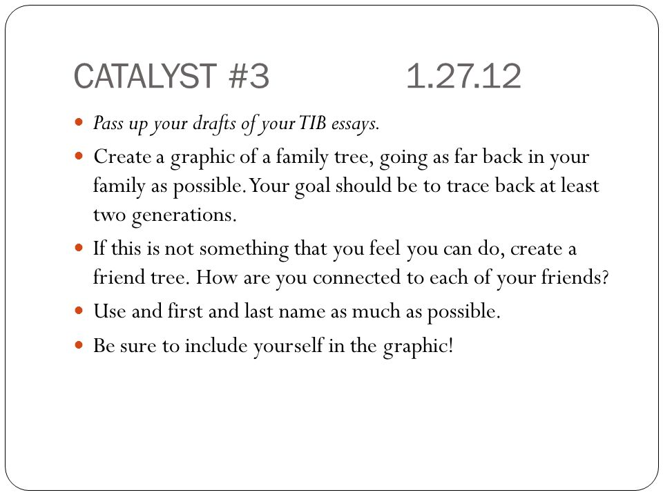 CATALYST #31.27.12 Pass up your drafts of your TIB essays.
