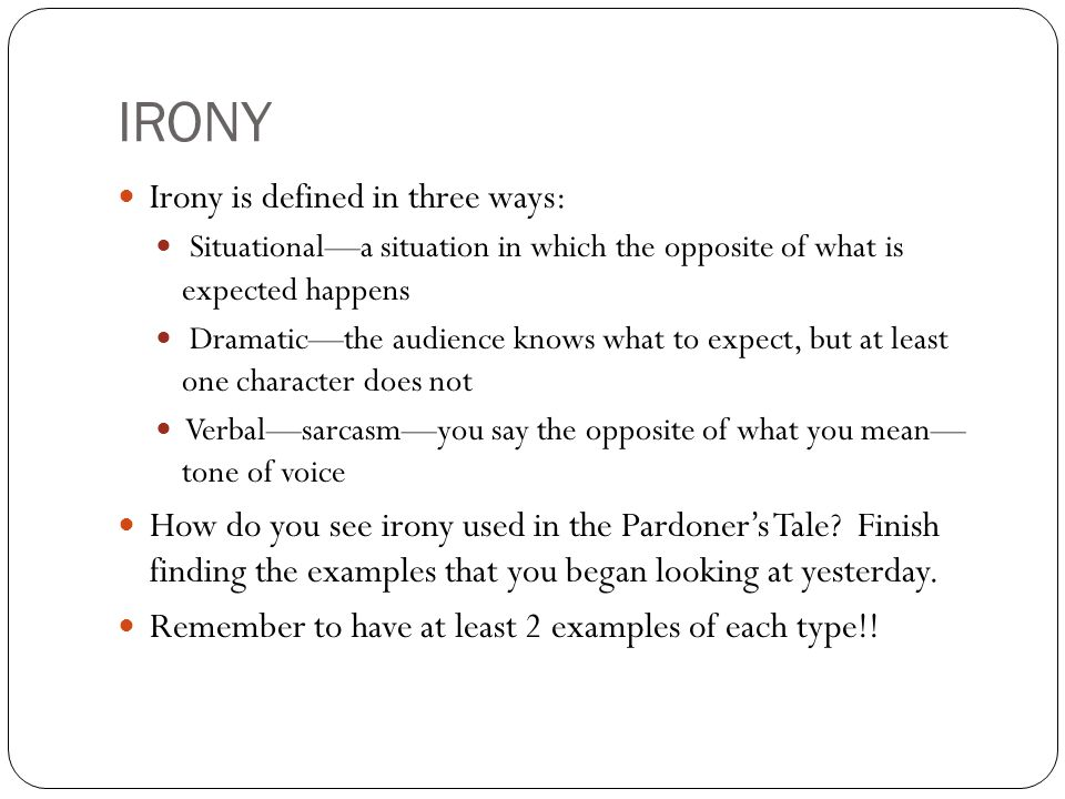 IRONY Irony is defined in three ways: Situational—a situation in which the opposite of what is expected happens Dramatic—the audience knows what to expect, but at least one character does not Verbal—sarcasm—you say the opposite of what you mean— tone of voice How do you see irony used in the Pardoner's Tale.