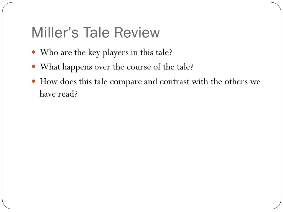Miller's Tale Review Who are the key players in this tale? What happens over the course of the tale? How does this tale compare and contrast with the