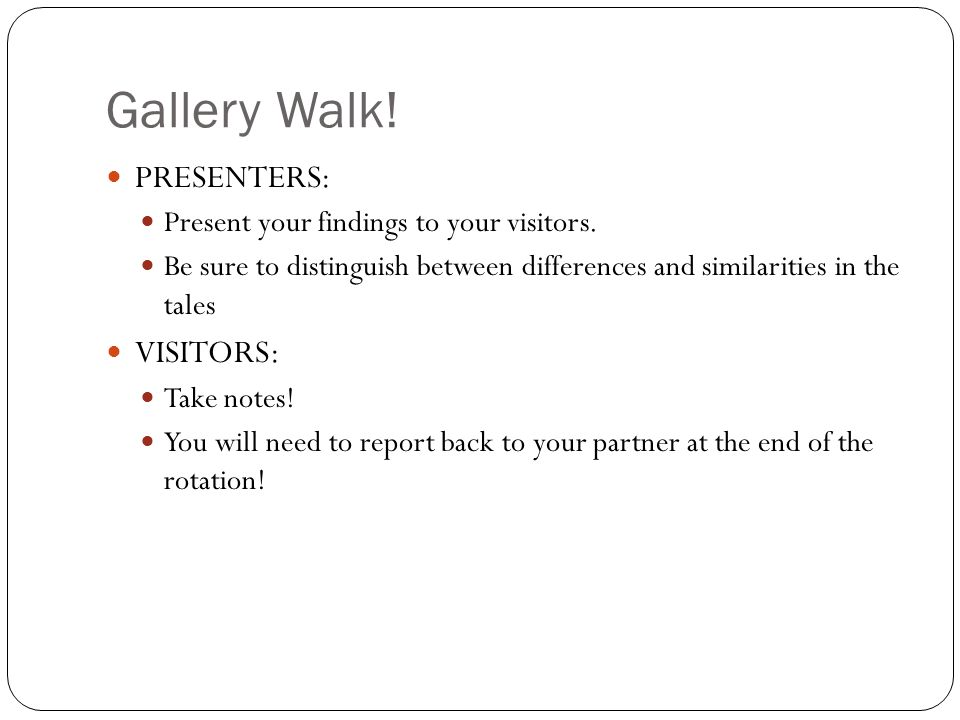 Gallery Walk! PRESENTERS: Present your findings to your visitors. Be sure to distinguish between differences and similarities in the tales VISITORS: T