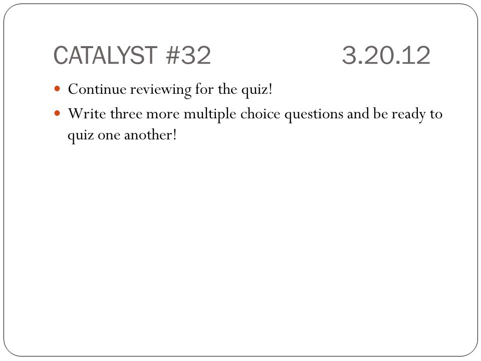CATALYST #323.20.12 Continue reviewing for the quiz! Write three more multiple choice questions and be ready to quiz one another!