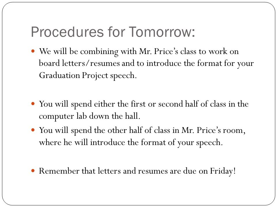 Procedures for Tomorrow: We will be combining with Mr. Price's class to work on board letters/resumes and to introduce the format for your Graduation
